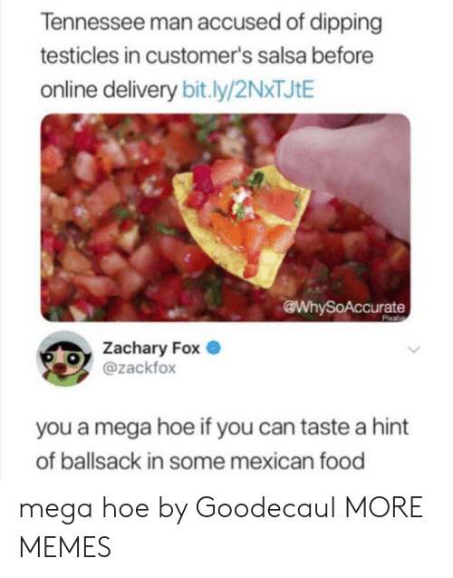 testicles: Tennessee man accused of dipping  testicles in customer's salsa before  online delivery bit.ly/2NXTJIE  @WhySoAccurate  Pixaba  Zachary Fox  @zackfox  you a mega hoe if you can taste a hint  of ballsack in some mexican food mega hoe by Goodecaul MORE MEMES