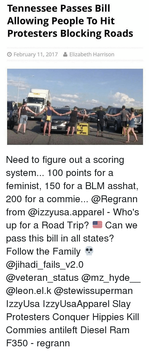 hippies: Tennessee Passes Bill  Allowing People To Hit  Protesters Blocking Roads  O February 11, 2017 Elizabeth Harrison Need to figure out a scoring system... 100 points for a feminist, 150 for a BLM asshat, 200 for a commie... @Regrann from @izzyusa.apparel - Who's up for a Road Trip? 🇺🇸 Can we pass this bill in all states? Follow the Family 💀 @jihadi_fails_v2.0 @veteran_status @mz_hyde__ @leon.el.k @stewissuperman IzzyUsa IzzyUsaApparel Slay Protesters Conquer Hippies Kill Commies antileft Diesel Ram F350 - regrann