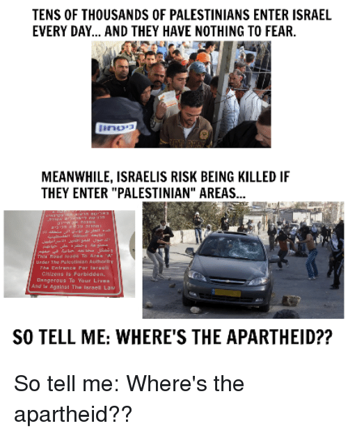 "Memes, 🤖, and Law: TENS OF THOUSANDS OF PALESTINIANS ENTER ISRAEL  EVERY DAY... AND THEY HAVE NOTHING TO FEAR.  MEANWHILE, ISRAELIS RISK BEING KILLED IF  THEY ENTER ""PALESTINIAN"" AREAS...  ngerous To Your  gainst The Israel Law  SO TELL ME: WHERE'S THE APARTHEID?? So tell me: Where's the apartheid??"
