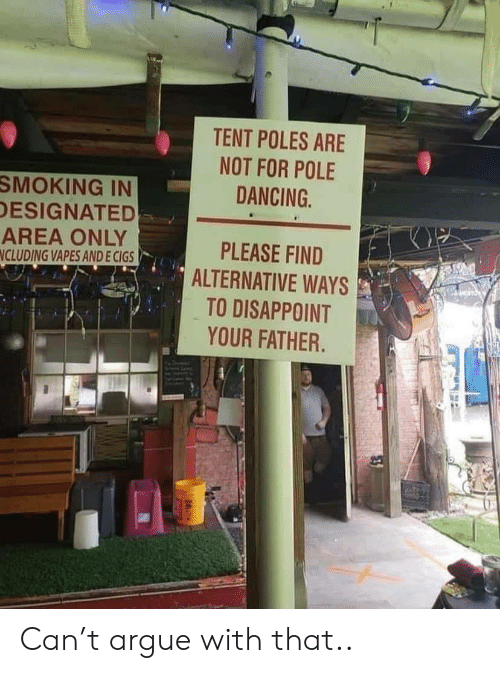 tent: TENT POLES ARE  NOT FOR POLE  DANCING  SMOKING IN  DESIGNATED  AREA ONLY  NCLUDING VAPES AND E CIGS  PLEASE FIND  ALTERNATIVE WAYS  TO DISAPPOINT  YOUR FATHER. Can't argue with that..
