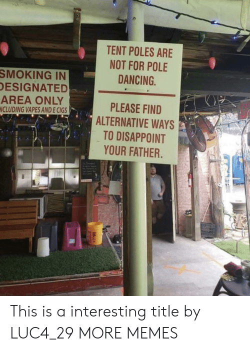 tent: TENT POLES ARE  NOT FOR POLE  SMOKING IN  DESIGNATED  AREA ONLY  NCLUDING VAPES ANDE CIGS  DANCING  PLEASE FIND  ALTERNATIVE WAYS  TO DISAPPOINT  YOUR FATHER This is a interesting title by LUC4_29 MORE MEMES