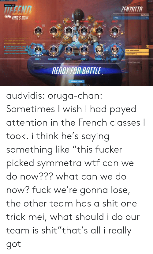 """Payed Attention: TENVATTA  eKING'S ROW  FUEL  Juno has lelt the voice chanre  Prodis has left the vokce chane  EJOIN TEAM CHAT  READY FOR BATTLE audvidis: oruga-chan: Sometimes I wish I had payed attention in the French classes I took. i think he's saying something like """"this fucker picked symmetra wtf can we do now??? what can we do now? fuck we're gonna lose, the other team has a shit one trick mei, what should i do our team is shit""""that's all i really got"""