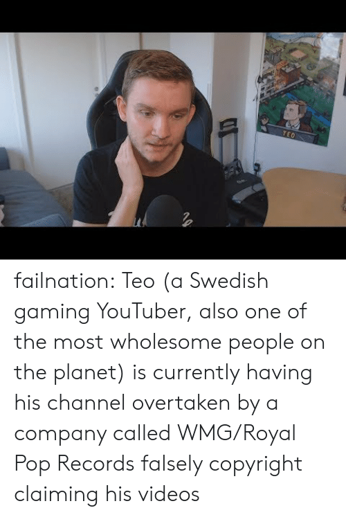 Claiming: TEO failnation:  Teo (a Swedish gaming YouTuber, also one of the most wholesome people on the planet) is currently having his channel overtaken by a company called WMG/Royal Pop Records falsely copyright claiming his videos