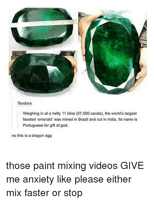 hefty: Teodora  Weighing in at a hefty 11 kilos (57,500 carats), the world's largest  faceted 'emerald' was mined in Brazil and cut in India. Its name is  Portuguese for gift of god.  no this is a dragon egg those paint mixing videos GIVE me anxiety like please either mix faster or stop