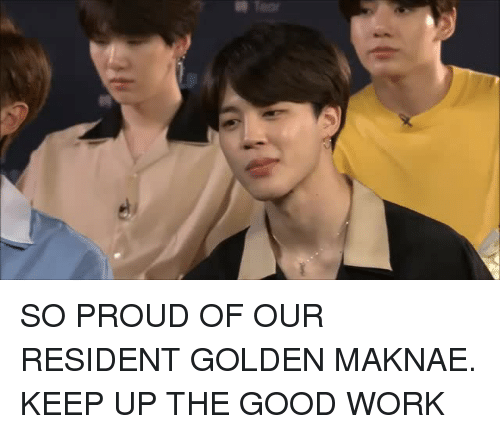 Maknae: Teor SO PROUD OF OUR RESIDENT GOLDEN MAKNAE. KEEP UP THE GOOD WORK