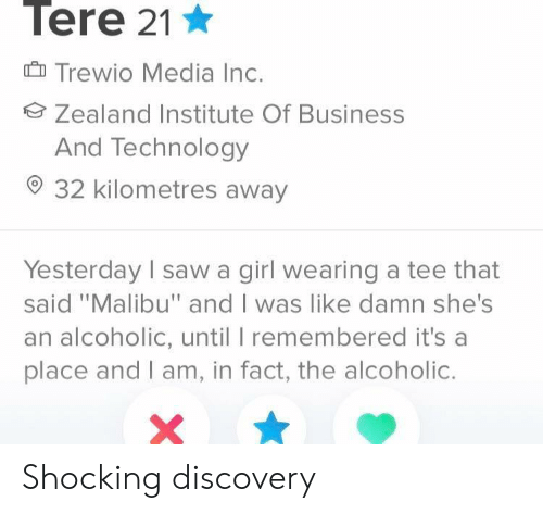 """Alcoholic: Tere 21  Trewio Media Inc.  Zealand Institute Of Business  And Technology  32 kilometres away  Yesterday sawa girl wearing a tee that  said """"Malibu"""" and I was like damn she's  an alcoholic, until I remembered it's a  place and I am, in fact, the alcoholic. Shocking discovery"""