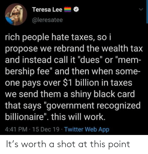 "Government: Teresa Lee =  @leresatee  rich people hate taxes, so i  propose we rebrand the wealth tax  and instead call it ""dues"" or ""mem-  bership fee"" and then when some-  one pays over $1 billion in taxes  we send them a shiny black card  that says ""government recognized  billionaire"". this will work.  4:41 PM 15 Dec 19 Twitter Web App It's worth a shot at this point"