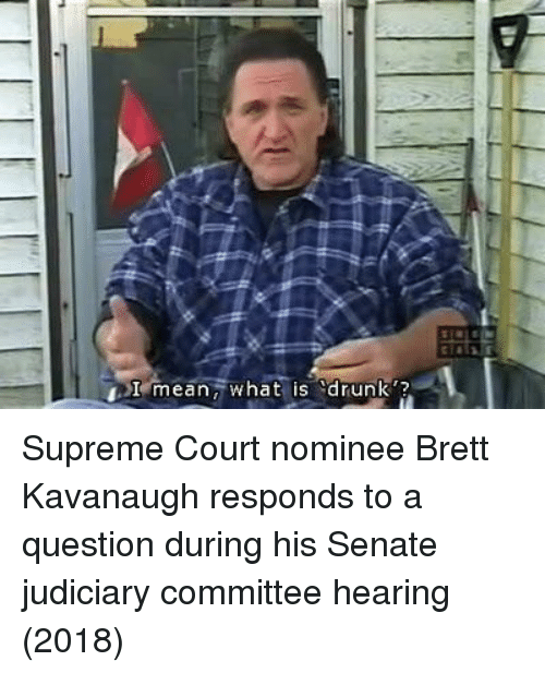 "ean: Term ean,' what is ""drunk'? Supreme Court nominee Brett Kavanaugh responds to a question during his Senate judiciary committee hearing (2018)"