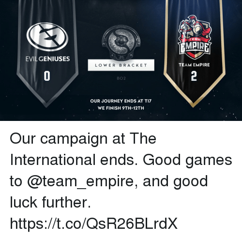 Bo2: TERM  MPIRE  EVIL GENIUSES  LO W ER BRACKE T  TEAM EMPIRE  BO2  OUR JOURNEY ENDS AT TI7  WE FINISH 9TH-12TH Our campaign at The International ends. Good games to @team_empire, and good luck further. https://t.co/QsR26BLrdX
