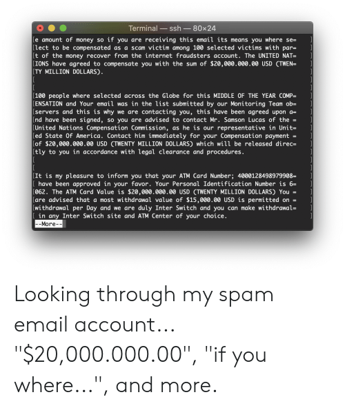 """twen: Terminal  ssh  80x24  [e amount of money so if you are receiving this email its means you where se=  [lect to be compensated as a scam victim among 100 selected victims with par=  [t of the money recover from the internet fraudsters account. The UNITED NAT=  [IONS have agreed to compensate you with the sum of $20,000.000.00 USD (TWEN=  [TY MILLION DOLLARS).  [100 people where selected across the Globe for this MIDDLE OF THE YEAR COMP=  [ENSATION and Your email was in the list submitted by our Monitoring Team ob=  [servers and this is why we are contacting you, this have been agreed upon a=  [nd have been signed, so you are advised to contact Mr. Samson Lucas of the  [United Nations Compensation Commission, as he is our representative in Unit=  [ed State Of America. Contact him immedi ately for your Compensation payment =  [of $20,000.000.00 USD (TWENTY MILLION DOLLARS) which will be released direc=  [tly to you in accordance with legal clearance and procedures.  [It is my pleasure to inform you that your ATM Card Number; 4000128498979908=  [ have been approved in your favor. Your Personal Identification Number is 6=  [062. The ATM Card Value is $20,000.000.00 USD (TWENTY MILLION DOLLARS) You  [are advised that a most withdrawal value of $15,000.00 USD is permitted on =  [withdrawal per Day and we are duly Inter Switch and you can make withdrawal=  I[ in any Inter Switch site and ATM Center of your choice.   --More-- Looking through my spam email account... """"$20,000.000.00"""", """"if you where..."""", and more."""