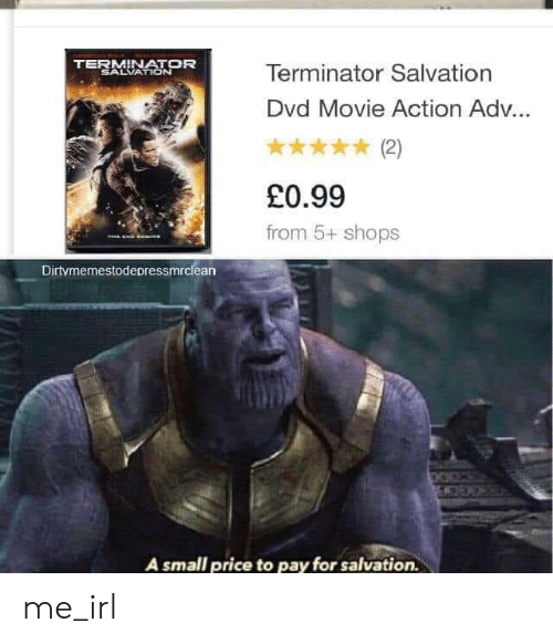 Movie, Terminator, and Irl: TERMINATOR  SALVATION  Terminator Salvation  Dvd Movie Action Ad...  (2)  £0.99  from 5+ shops  TeE  Dirtymemestodepressmrclean  A small price to pay for salvation. me_irl