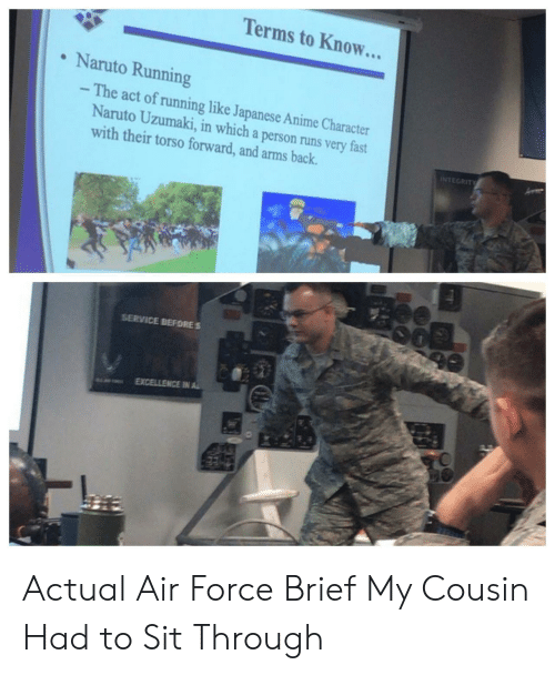 Air Force: Terms to Know...  Naruto Running  - The act of running like Japanese Anime Character  Naruto Uzumaki, in which a person runs very fast  with their torso forward, and arms back.  INTEGRITY  SERVICE BEFORES  EXCELLENCE IN AL Actual Air Force Brief My Cousin Had to Sit Through