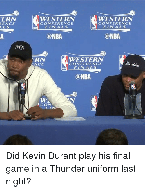 Conference Finals: TERN  RENCE  ALS  WESTERN  WESTERN  CONFERENCE  CONFERENCE  FINALS  FINALS  (a NBA  (a NBA  WESTERN  TRN  CONFERENCE  NCE  roduee  FINALS  (a NBA  WA  CON  NBA Did Kevin Durant play his final game in a Thunder uniform last night?