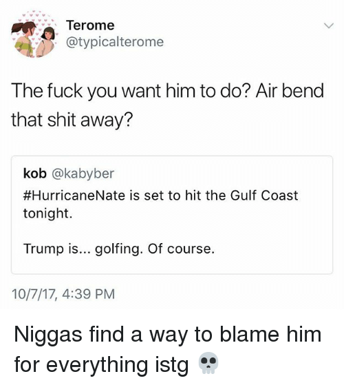 the fuck you want: Terome  @typicalterome  The fuck you want him to do? Air bend  that shit away?  kob @kabyber  #HurricaneNate is set to hit the Gulf Coast  tonight  Trump is... golfing. Of course.  10/7/17, 4:39 PM Niggas find a way to blame him for everything istg 💀
