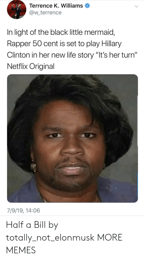 "50 Cent, Dank, and Hillary Clinton: Terrence K. Williams  @w_terrence  In light of the black little mermaid,  Rapper 50 cent is set to play Hillary  Clinton in her new life story ""It's her turn""  Netflix Original  7/9/19, 14:06 Half a Bill by totally_not_elonmusk MORE MEMES"