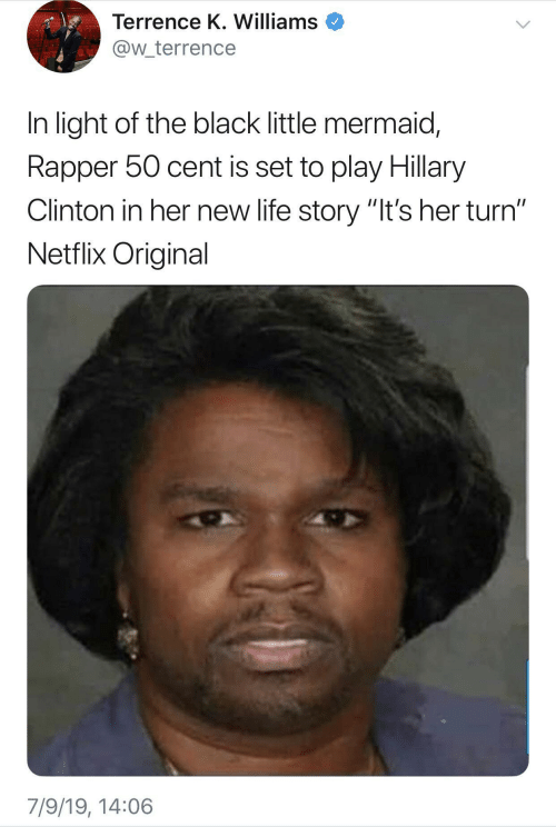 "New Life: Terrence K. Williams  @w_terrence  In light of the black little mermaid,  Rapper 50 cent is set to play Hillary  Clinton in her new life story ""It's her turn""  Netflix Original  7/9/19, 14:06"