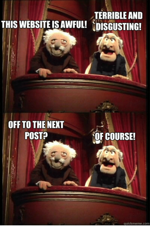 Website, Com, and Next: TERRIBLE AND  THIS WEBSITE IS AWFUL! DISGUSTING!  OFF TO THE NEXT  POSTA  OF COURSE!  quickmeme.com