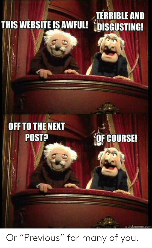 """Website, Com, and Next: TERRIBLE ANED  THIS WEBSITE IS AWFUL! DISGUSTING!  OFF TO THE NEXT  POSTA  OF COURSE!  quickmeme.com Or """"Previous"""" for many of you."""