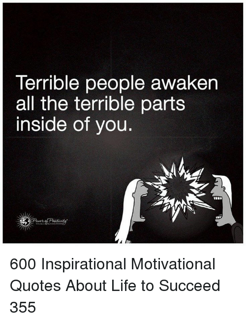 Awaken: Terrible people awaken  all the terrible parts  inside of you. 600 Inspirational Motivational Quotes About Life to Succeed 355