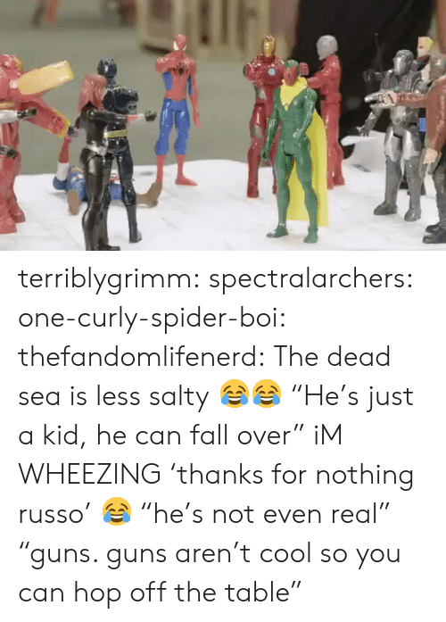 """fall over: terriblygrimm:  spectralarchers:  one-curly-spider-boi:  thefandomlifenerd: The dead sea is less salty😂😂  """"He's just a kid, he can fall over""""  iM WHEEZING   'thanks for nothing russo' 😂  """"he's not even real"""" """"guns. guns aren't cool so you can hop off the table"""""""