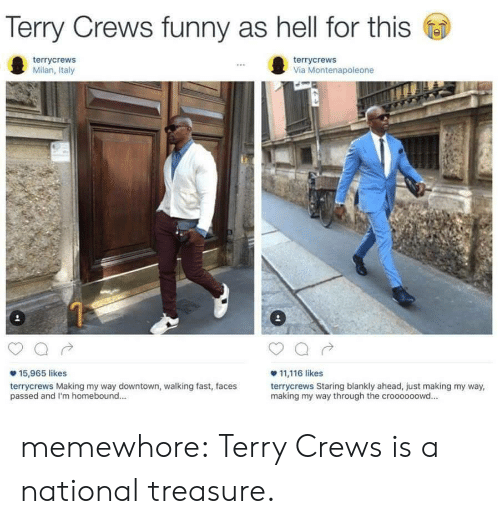 Crews: Terry Crews funny as hell for this  terrycrews  Milan, Italy  terrycrews  Via Montenapoleone  15,965 likes  terrycrews Making my way downtown, walking fast, faces  passed and I'm homebound..  11,116 likes  terrycrews Staring blankly ahead, just making my way,  making my way through the croooooowd... memewhore:  Terry Crews is a national treasure.