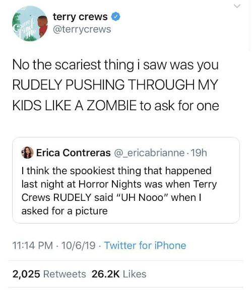 """Erica: terry crews  @terrycrews  Come  mle  No the scariest thing i saw was you  RUDELY PUSHING THROUGH MY  KIDS LIKE A ZOMBIE to ask for one  Erica Contreras @_ericabrianne 19h  I think the spookiest thing that happened  last night at Horror Nights was when Terry  Crews RUDELY said """"UH Nooo"""" when I  asked for a picture  11:14 PM 10/6/19 Twitter for iPhone  2,025 Retweets 26.2K Likes"""