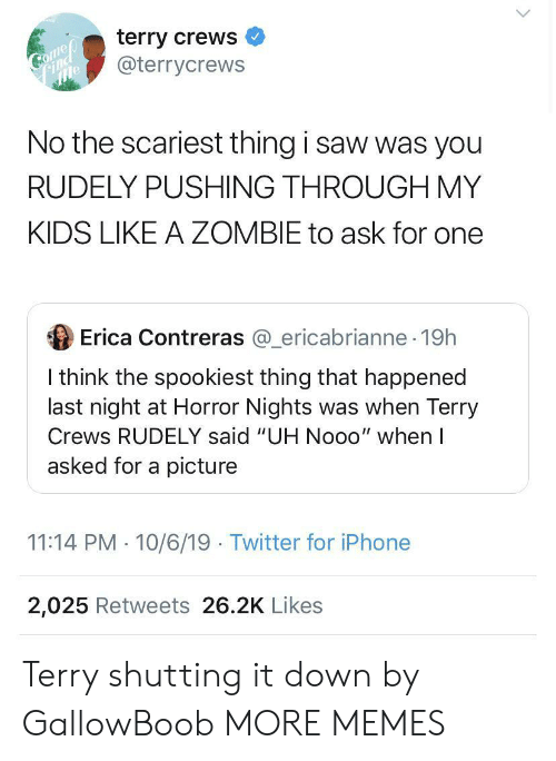 "Dank, Iphone, and Memes: terry crews  @terrycrews  Comep  Соmер  Find  No the scariest thing i saw was you  RUDELY PUSHING THROUGH MY  KIDS LIKE A ZOMBIE to ask for one  Erica Contreras @ericabrianne 19h  I think the spookiest thing that happened  last night at Horror Nights was when Terry  Crews RUDELY said ""UH Nooo"" when I  asked for a picture  11:14 PM 10/6/19 Twitter for iPhone  2,025 Retweets 26.2K Likes Terry shutting it down by GallowBoob MORE MEMES"