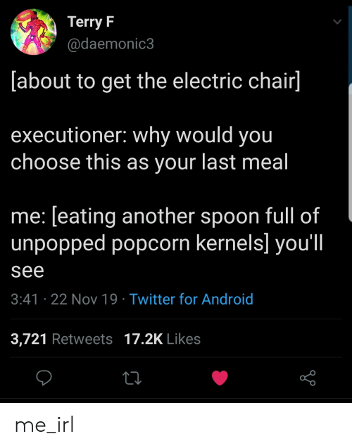 electric chair: Terry F  @daemonic3  [about to get the electric chair]  executioner: why would you  choose this as your last meal  me: [eating another spoon full of  unpopped popcorn kernels] you'l|  see  3:41 22 Nov 19 Twitter for Android  3,721 Retweets 17.2K Likes me_irl