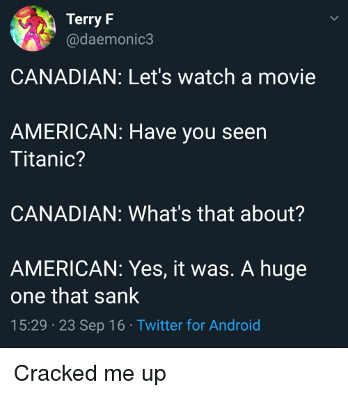 Yes It Was: Terry F  @daemonic3  CANADIAN: Let's watch a movie  AMERICAN: Have you seen  Titanic?  CANADIAN: What's that about?  AMERICAN: Yes, it was. A huge  one that sank  15:29 23 Sep 16 Twitter for Android Cracked me up
