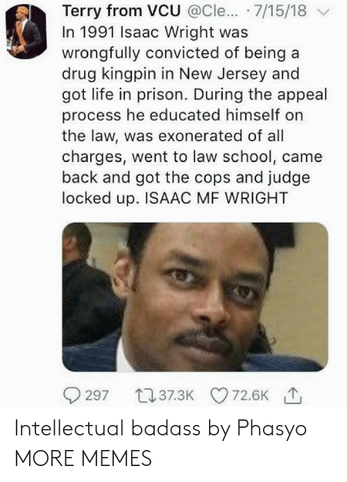 Dank, Life, and Memes: Terry from VCU @Cle... 7/15/18 v  In 1991 Isaac Wright was  wrongfully convicted of being a  drug kingpin in New Jersey and  got life in prison. During the appeal  process he educated himself on  the law, was exonerated of all  charges, went to law school, came  back and got the cops and judge  locked up. ISAAC MF WRIGHT Intellectual badass by Phasyo MORE MEMES