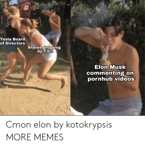 Dank, Memes, and Pornhub: Tesla Board  of Directors  Shares dropping  by 7.6%  Elon Musk  commenting orn  pornhub videos Cmon elon by kotokrypsis MORE MEMES