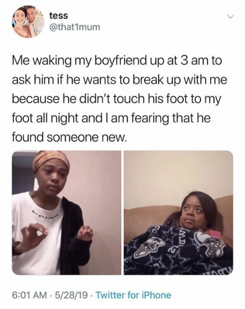 break up: tess  @that1mum  Me waking my boyfriend up at 3 am to  ask him if he wants to break up with me  because he didn't touch his foot to my  foot all night and I am fearing that he  found someone new.  6:01 AM.5/28/19 Twitter for iPhone