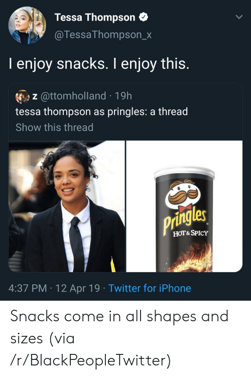 Pringles: Tessa Thompson  @TessaThompson_x  I enjoy snacks. I enjoy this.  z @ttomholland 19h  tessa thompson as pringles: a thread  Show this thread  Pringles  HOT&SPICY  4:37 PM 12 Apr 19 Twitter for iPhone Snacks come in all shapes and sizes (via /r/BlackPeopleTwitter)
