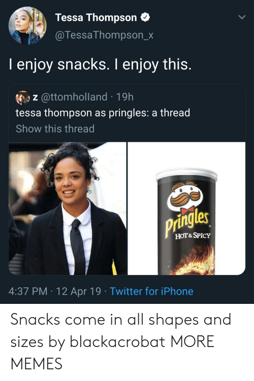 Pringles: Tessa Thompson  @TessaThompson_x  I enjoy snacks. I enjoy this.  z @ttomholland 19h  tessa thompson as pringles: a thread  Show this thread  Pringles  HOT&SPICY  4:37 PM 12 Apr 19 Twitter for iPhone Snacks come in all shapes and sizes by blackacrobat MORE MEMES