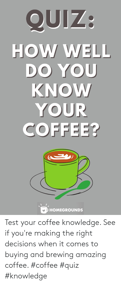 Knowledge: Test your coffee knowledge. See if you're making the right decisions when it comes to buying and brewing amazing coffee. #coffee #quiz #knowledge