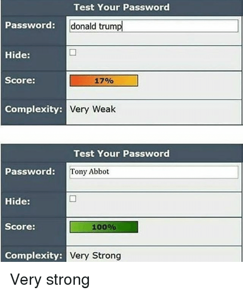 Anaconda, Donald Trump, and Memes: Test Your Password  Password:  : donald trump  donald trump  Hide:  Score:  17%  Complexity:  Very Wealk  Test Your Password  Password:  rd: Tony Abbot  Hide:  Score:  100%  Complexity:  Very Strong Very strong