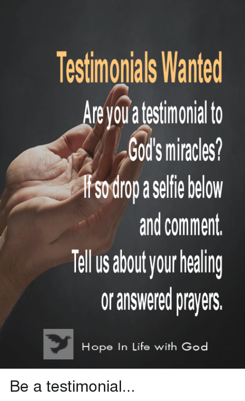answered prayers: Testimonials Wanted  re youa festimonial to  God's miracles?  sodrop aselfie below  and comment.  abu your healing  or answered prayers.  Hope In Life with God  ope in Life wi Be a testimonial...