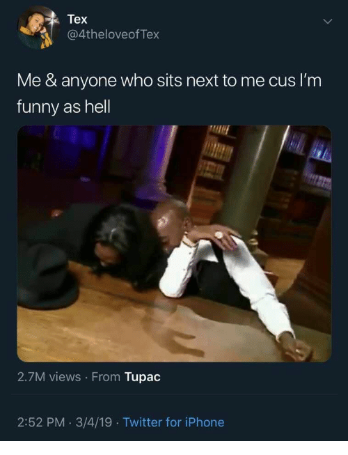 cus: Tex  @4theloveofTex  Me & anyone who sits next to me cus I'm  funny as hell  2.7M views From Tupac  2:52 PM. 3/4/19 Twitter for iPhone