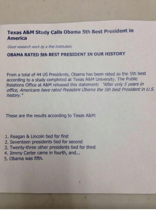 Jimmy Carter: Texas A&M Study calls obama 5th Best President in  America  Good research work by a fine institution.  OBAMA RATED 5th BEST PRESIDENT IN OUR HISTORY  From a total of 44 US Presidents, Obama has been rated as the 5th best  according to a study completed at Texas A&M University. The Public  Relations Office at A&M released this statement: After only 5 years in  office, Americans have rated President abama the 5th best president in  history.  These are the results according to Texas A&M:  1. Reagan & Lincoln tied for first  2. Seventeen presidents tied for second  3. Twenty-three other presidents tied for third  4. Jimmy Carter came in fourth, and...  5. Obama was fifth.