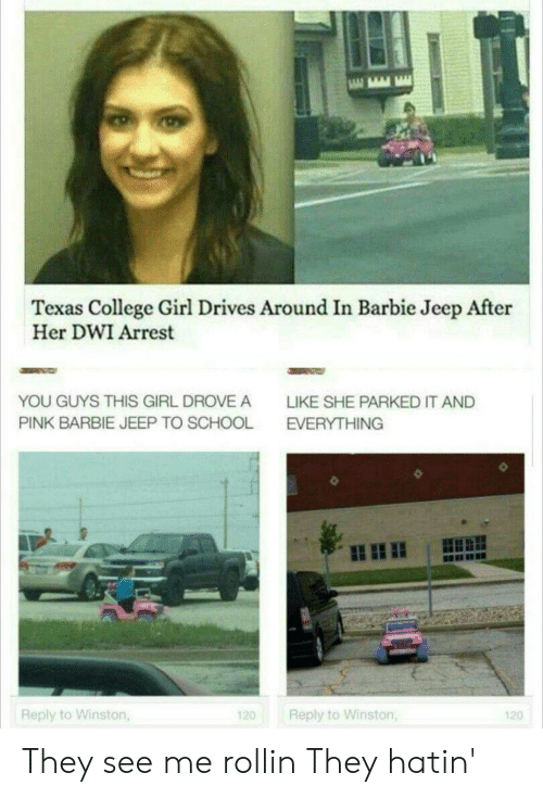 Barbie: Texas College Girl Drives Around In Barbie Jeep After  Her DWI Arrest  YOU GUYS THIS GIRL DROVE A  LIKE SHE PARKED IT AND  PINK BARBIE JEEP TO SCHOOL  EVERYTHING  Reply to Winston,  Reply to Winston,  120  120 They see me rollin They hatin'