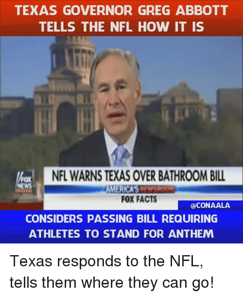 greg abbott: TEXAS GOVERNOR GREG ABBOTT  TELLS THE NFL HOW IT IS  NFL WARNSTEXAS OVERBATHROOM BILL  MERICAS  FOX FACTS  CONAALA  CONSIDERS PASSING BILL REQUIRING  ATHLETES TO STAND FOR ANTHEM Texas responds to the NFL, tells them where they can go!