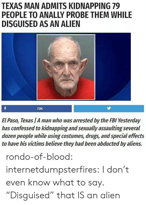"""Drugs, Fbi, and Tumblr: TEXAS MAN ADMITS KIDNAPPING 79  PEOPLE TO ANALLY PROBE THEM WHILE  DISGUISED AS AN ALIEN  72K  El Paso, Texas /A man who was arrested by the FBI Yesterday  has confessed to kidnapping and sexually assaulting several  dozen people while using costumes, drugs, and special effects  to have his victims believe they had been abducted by aliens. rondo-of-blood:  internetdumpsterfires: I don't even know what to say. """"Disguised"""" that IS an alien"""