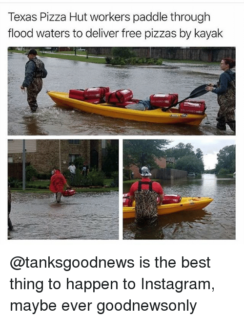 Happenes: Texas Pizza Hut workers paddle through  flood waters to deliver free pizzas by kayak @tanksgoodnews is the best thing to happen to Instagram, maybe ever goodnewsonly