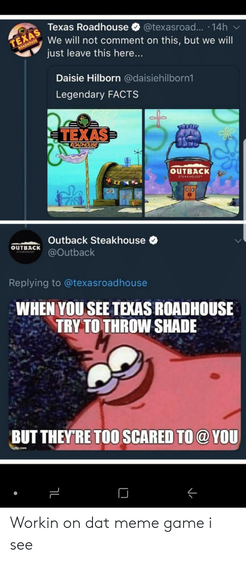 Facts, Meme, and Shade: Texas Roadhouse @texasroad... 14h  We will not comment on this, but we will  just leave this here...  Daisie Hilborn @daisiehilborn1  Legendary FACTS  TEXAS  OUTBACK  STEAKHOUse  Outback Steakhouse  OuTBACKutback  Replying to @texasroadhouse  WHEN YOU SEE TEXAS ROADHOUSE  TRY TO THROW SHADE  BUT THEYRE TOO SCARED TO @ YOU Workin on dat meme game i see