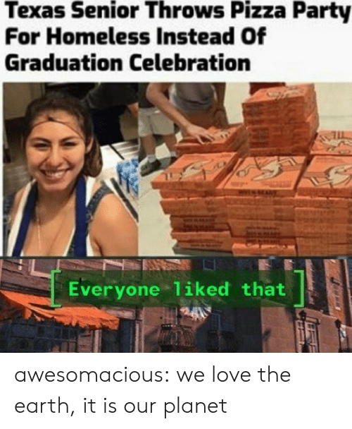 Homeless, Love, and Party: Texas Senior Throws Pizza Party  For Homeless Instead Of  Graduation Celebration  Everyone 1iked that awesomacious:  we love the earth, it is our planet