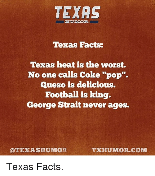 """Facts, Pop, and The Worst: TEXAS  Texas Facts:  Texas heat is the worst.  No one calls Coke """"pop"""".  Queso is delicious.  Football is king.  George Strait never ages.  @TEXAS HUMOR  TXHUMOR.COM Texas Facts."""