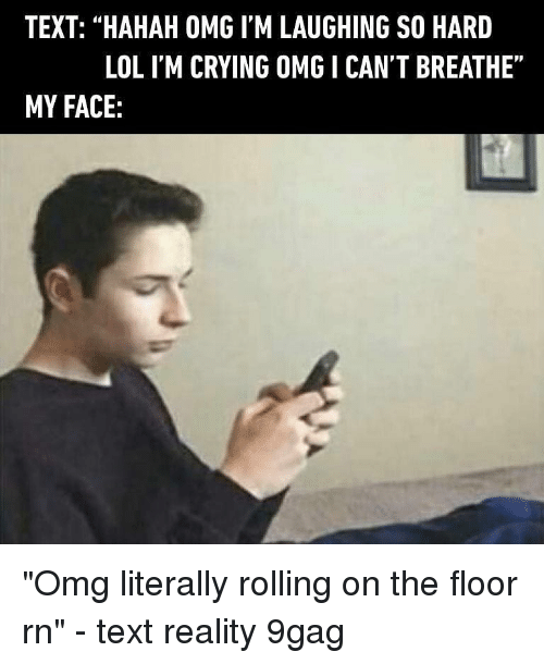 """9gag, Crying, and Lol: TEXT: """"HAHAH OMG I'M LAUGHING SO HARD  LOL I'M CRYING OMG I CANT BREATHE""""  MY FACE: """"Omg literally rolling on the floor rn"""" - text reality 9gag"""