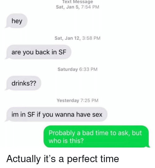 Bad Time: Text Message  Sat, Jan 5, 7:54 PM  hey  Sat, Jan 12, 3:58 PM  are you back in SF  Saturday 6:33 PM  drinks??  Yesterday 7:25 PM  im in SF if you wanna have sex  Probably a bad time to ask, but  who is this? Actually it's a perfect time