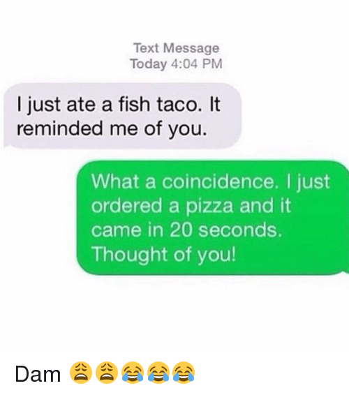 Thoughtful Of You: Text Message  Today 4:04 PM  I just ate a fish taco. It  reminded me of you  What a coincidence. just  ordered a pizza and it  came in 20 seconds.  Thought of you! Dam 😩😩😂😂😂