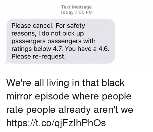 Funny, Black, and Mirror: Text Message  Today 7:50 PM  Please cancel. For safety  reasons, I do not pick up  passengers passengers with  ratings below 4.7. You have a 4.6.  Please re-request. We're all living in that black mirror episode where people rate people already aren't we https://t.co/qjFzIhPhOs